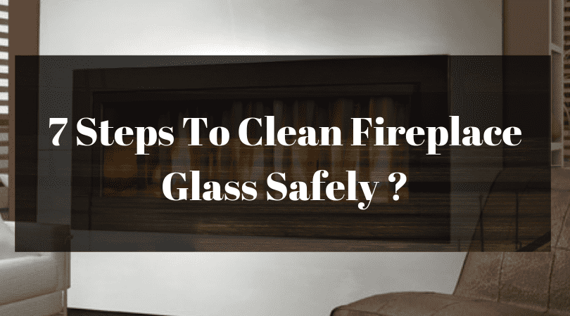 7 Steps To Clean Fireplace Glass Safely